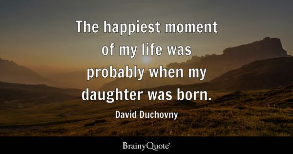 Daughter Quotes   BrainyQuote The happiest moment of my life was probably when my daughter was born     David