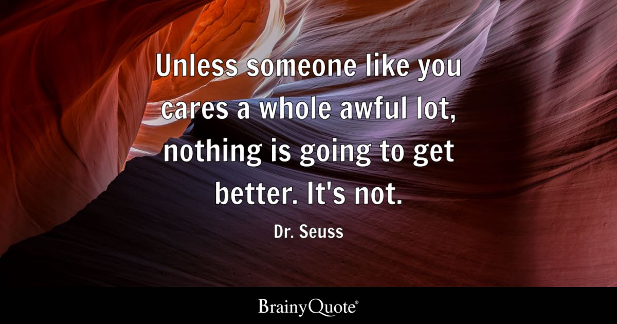 Unless someone like you cares a whole awful lot  nothing is going to     Quote Unless someone like you cares a whole awful lot  nothing is going to  get better