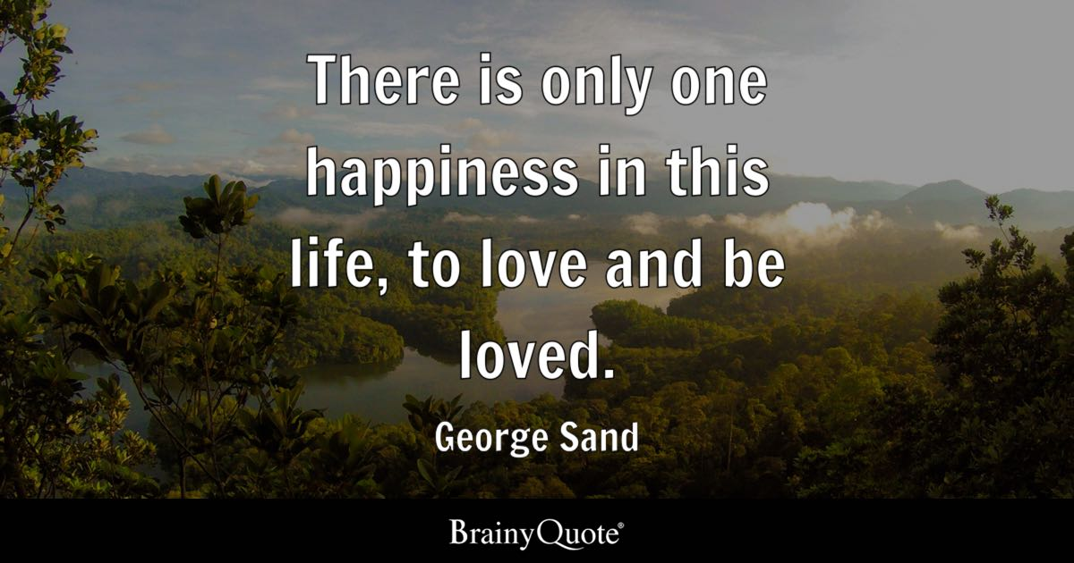Image of: Self There Is Only One Happiness In This Life To Love And Be Loved Brainy Quote Life Quotes Brainyquote