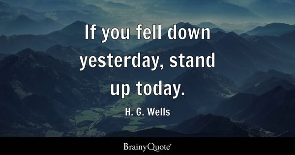 Down Quotes   BrainyQuote If you fell down yesterday  stand up today    H  G  Wells