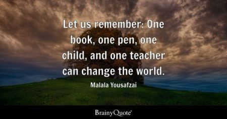 Inspirational Quotes   BrainyQuote Let us remember  One book  one pen  one child  and one teacher