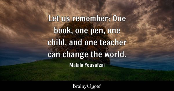 Change Quotes   BrainyQuote Let us remember  One book  one pen  one child  and one teacher