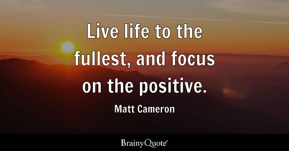 Positive Quotes   BrainyQuote Live life to the fullest  and focus on the positive    Matt Cameron