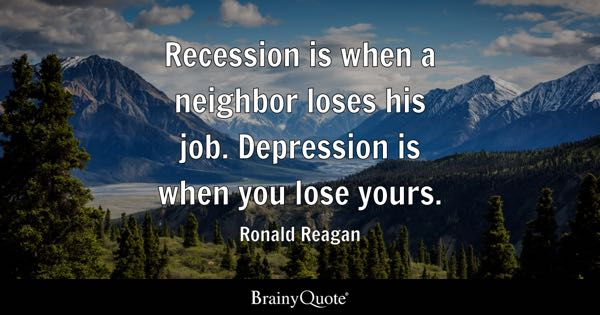 Depression Quotes   BrainyQuote Recession is when a neighbor loses his job  Depression is when you lose  yours