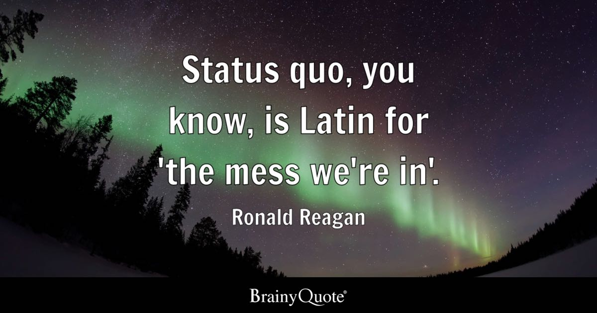 Status Quo You Know Is Latin For The Mess We Re In