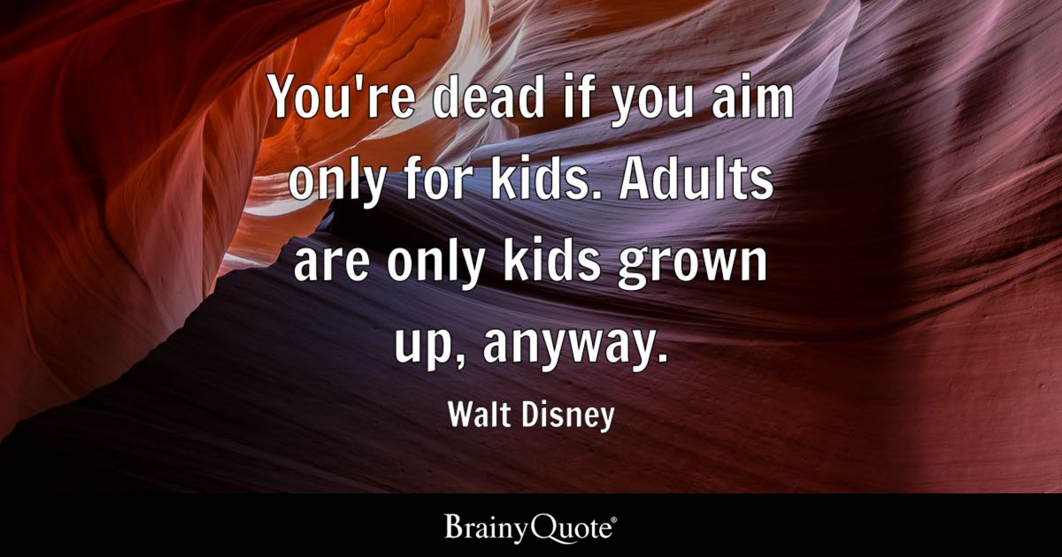 You re dead if you aim only for kids  Adults are only kids grown up     Quote You re dead if you aim only for kids  Adults are only kids grown