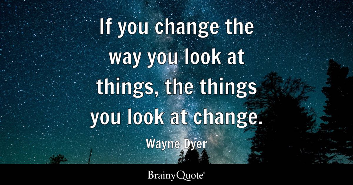 Wayne Dyer - If you change the way you look at things, the...