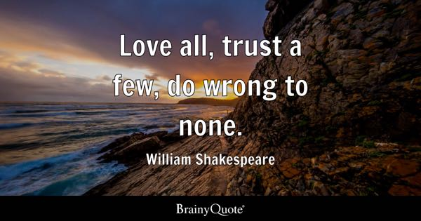 Trust Quotes   BrainyQuote Love all  trust a few  do wrong to none    William Shakespeare