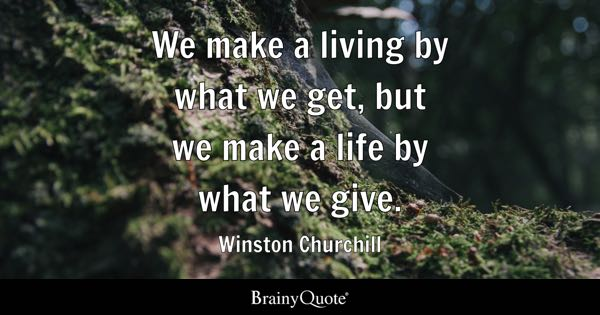 Brainy Quotes   BrainyQuote We make a living by what we get  but we make a life by what