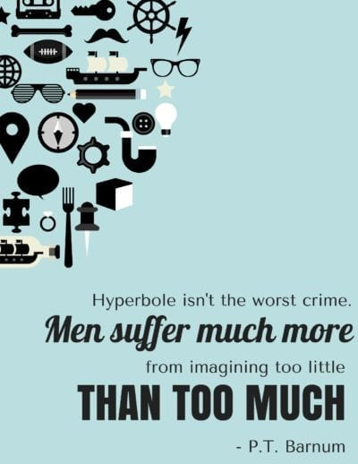 Hyperbole isn't the worst crime. Men suffer more from imagining too little than too much.