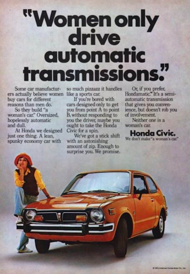 "Honda Civic Not A Womans Car? 1974 Ad. Stock Number: 19243. Women only drive automatic transmissions. Some car manufacturers actually believe women buy cars for different reasons than men do. So they build ""a women's car"". Oversized, hopelessly automatic and dull. At Honda we designed just one thing. A lean, spunky economy car with so much pizzazz it handles like a sports car. Honda Civic. We don't make ""a women's car""."