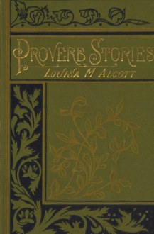 Proverb Stories  by Louisa M  Alcott A Project Gutenberg eBook Proverb Stories