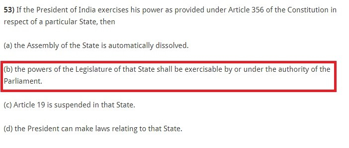 If the President of India exercises his power as provided under Article 356 of the Constitution in respect of a particular State, then (a) the Assembly of the State is automatically dissolved. (b) the powers of the Legislature of that State shall be exercisable by or under the authority of the Parliament. (c) Article 19 is suspended in that State. (d) the President can make laws relating to that State.
