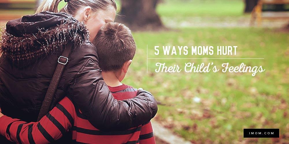 5 Ways Moms Hurt Their Child S Feelings Imom