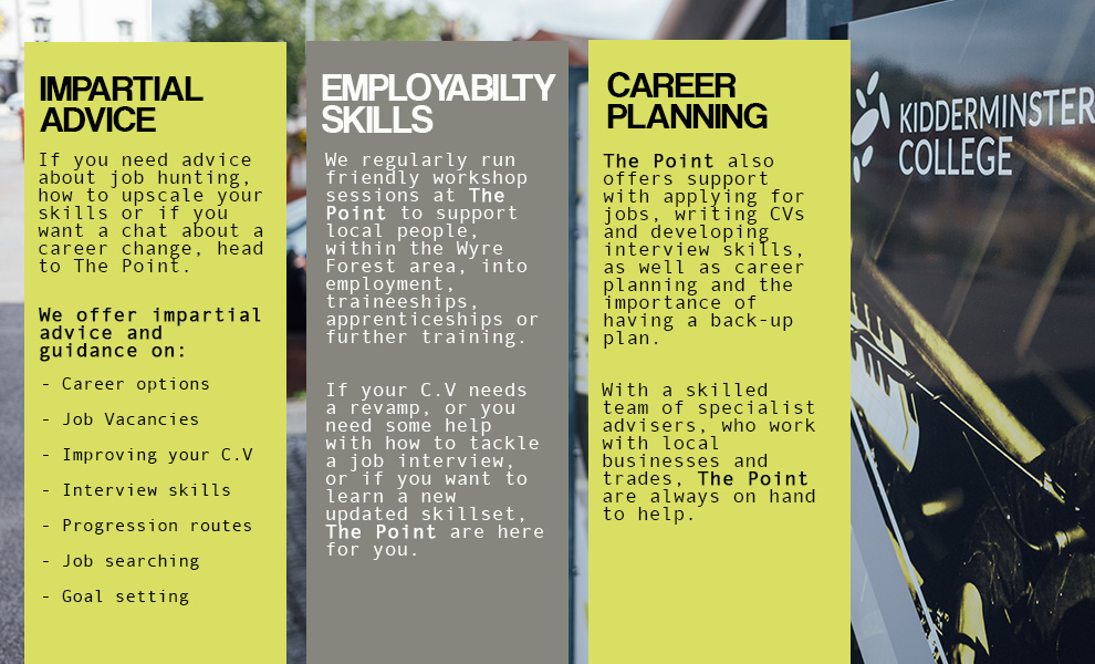 Impartial Advice If you need advice about job hunting, how to upscale your skills or if you want a chat about a career change, head to The Point. We offer impartial advice and guidance on: - Career options - Job Vacancies - Improving your C.V - Interview skills - Progression routes - Job searching - Goal setting Employability Skills We regularly run friendly workshop sessions at The Point to support local people, within the Wyre Forest area, into employment, traineeships, apprenticeships or further training. If your C.V needs a revamp, or you need some help with how to tackle a job interview, or if you want to learn a new updated skillset, The Point are here for you. Career Planning The Point also offers support with applying for jobs, writing CVs and developing interview skills, as well as career planning and the importance of having a back-up plan. With a skilled team of specialist advisers, who work with local businesses and trades, The Point are always on hand to help.