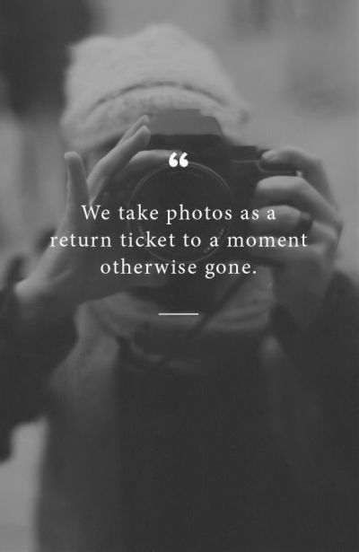 We Take Photos As A Return Ticket To A Moment Otherwise ...