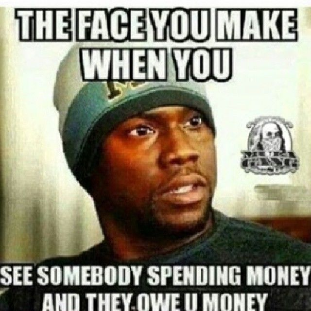 You And Face Money Spending Make Somebody Owe They You Money When See You