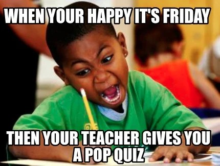 Meme Creator - Funny When your happy It's Friday Then your Teacher gives you a Pop Quiz Meme ...
