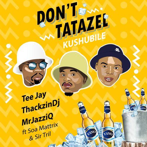 Tee Jay, Mr JazziQ & ThackzinDJ – Don't Tatazel (Kushubile) Ft. Soa Mattrix, Sir Trill mp3 download