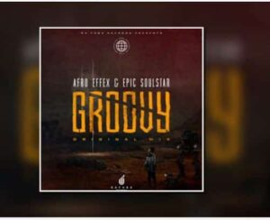 Afro Effex & Epic SoulStar – Groovy (Original Mix) mp3 download