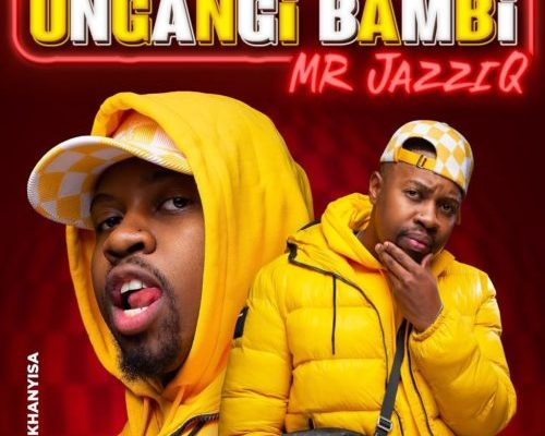 Mr JazziQ – Ungangi Bambi Ft. Khanyisa (Official) mp3 download