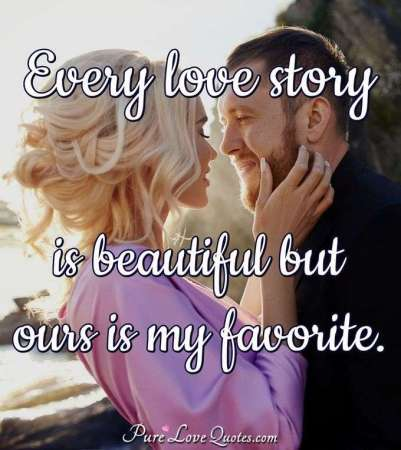 Beautiful Love Quotes   PureLoveQuotes Every love story is beautiful but ours is my favorite