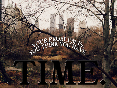 Your Problem Is You Think You Have Time Unknown