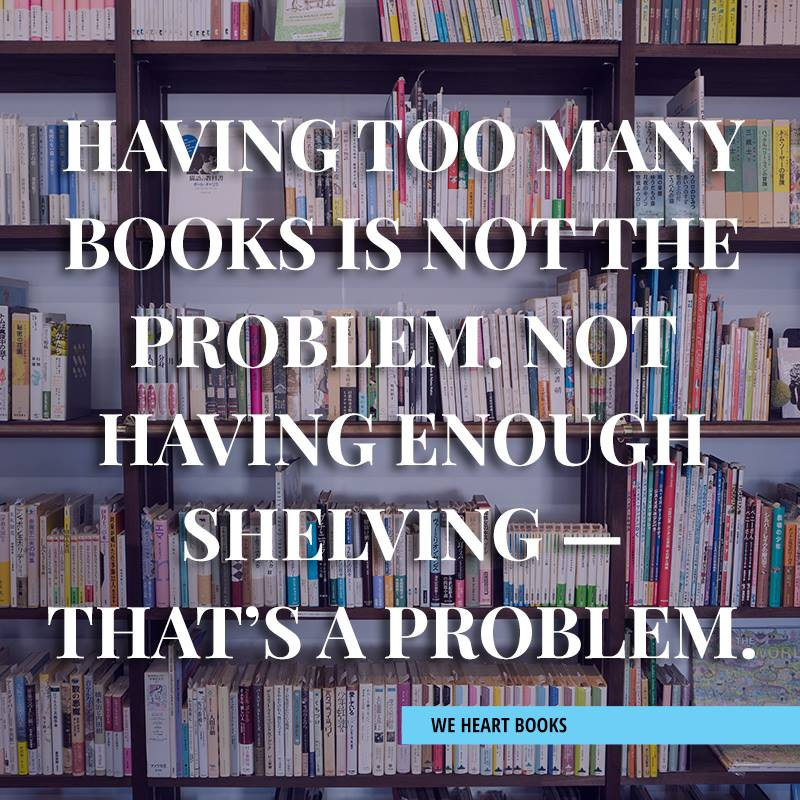 totally true haha love all these funny book memes. Having too many books is not the problem. Not having enough shelving -that's a problem.