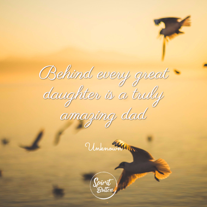 31 Daughter Quotes That Perfectly Describe Her   Spirit Button Behind every great daughter is a truly amazing dad  unknown