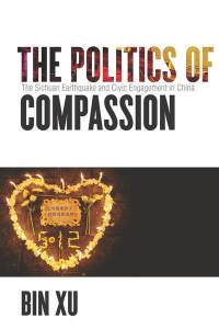 The Politics of Compassion  The Sichuan Earthquake and Civic     The Politics of Compassion  The Sichuan Earthquake and Civic Engagement in  China   Bin Xu
