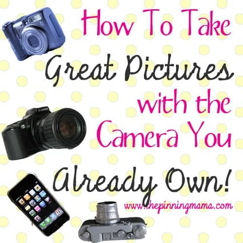 How to Take Great Pictures with the Camera You Already Own by www.thepinningmama.com