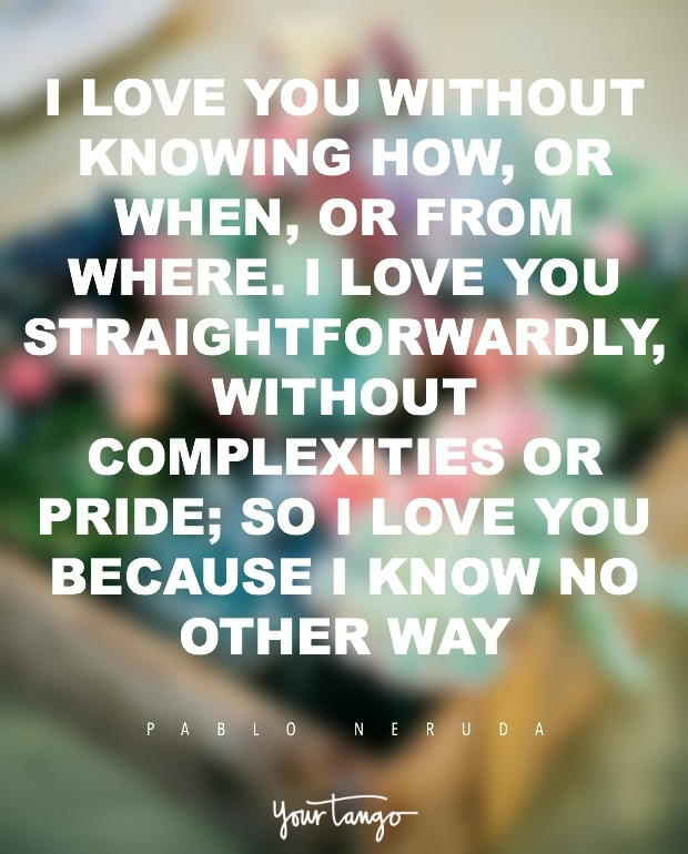 50 Best  I Love You  Quotes And Memes Of All Time   YourTango  I love you without knowing how  or when  or from where  I love you  straightforwardly  without complexities or pride  so I love you because I  know no other