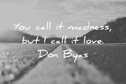 470 Amazing Love Quotes That Will Make You Feel Alive Again love quotes you call it madness but i call it love don byas wisdom quotes